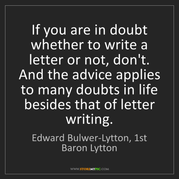 Edward Bulwer-Lytton, 1st Baron Lytton: If you are in doubt whether to write a letter or not,...