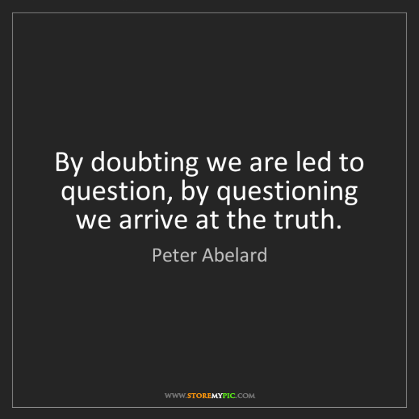 Peter Abelard: By doubting we are led to question, by questioning we...