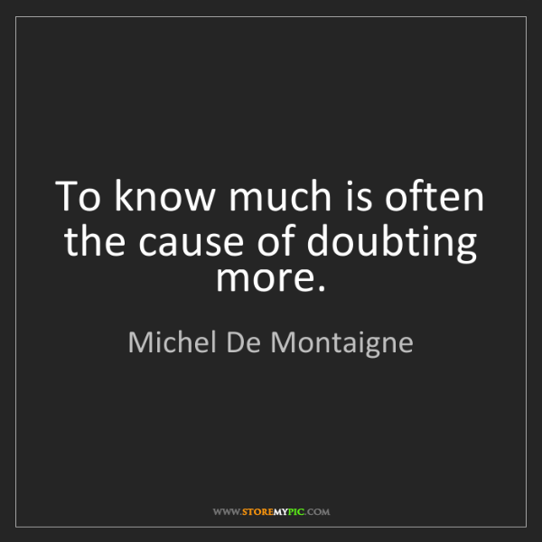 Michel De Montaigne: To know much is often the cause of doubting more.
