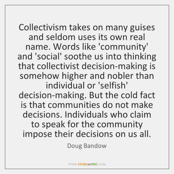 Collectivism takes on many guises and seldom uses its own real name. ...