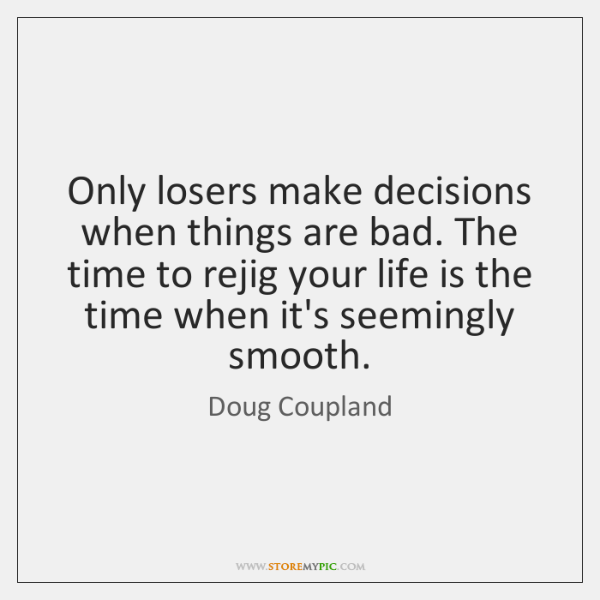 Only losers make decisions when things are bad. The time to rejig ...