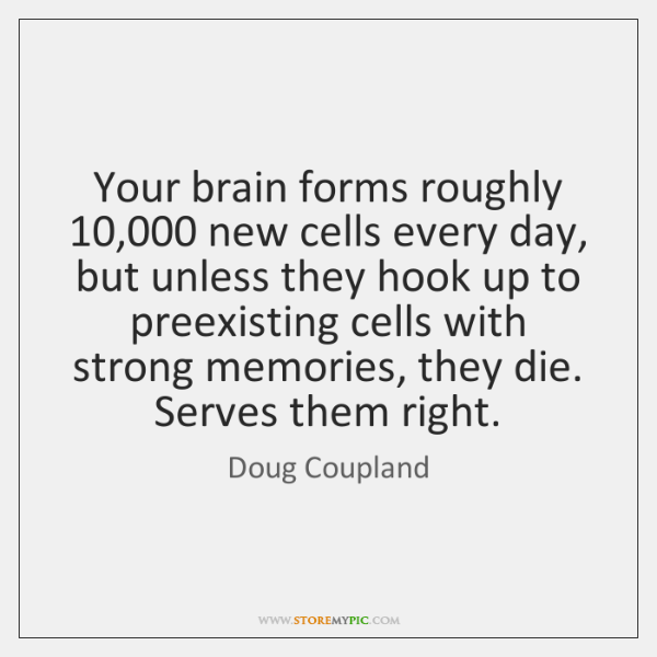Your brain forms roughly 10,000 new cells every day, but unless they hook ...