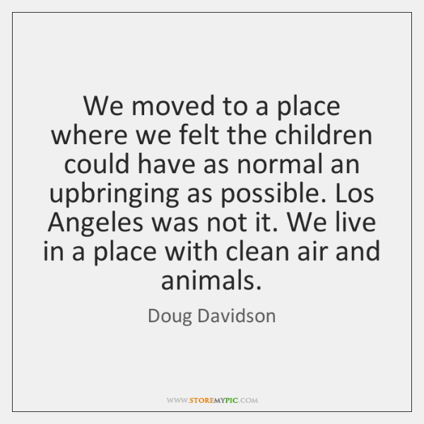 We moved to a place where we felt the children could have ...
