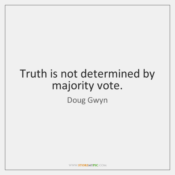 Truth is not determined by majority vote.
