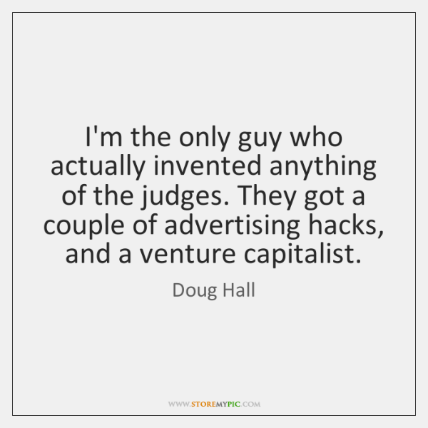 I'm the only guy who actually invented anything of the judges. They ...