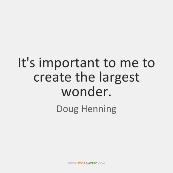 It's important to me to create the largest wonder.
