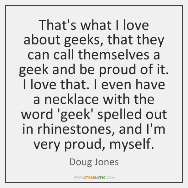 That's what I love about geeks, that they can call themselves a ...