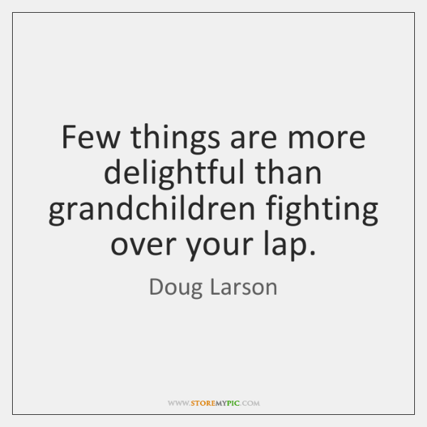 Few things are more delightful than grandchildren fighting over your lap.