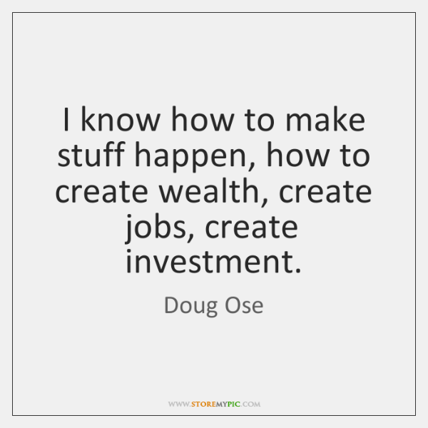 I know how to make stuff happen, how to create wealth, create ...