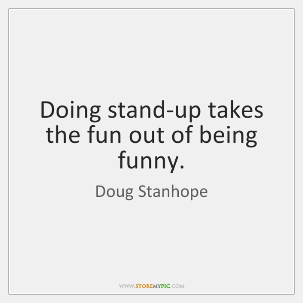 Doing stand-up takes the fun out of being funny.