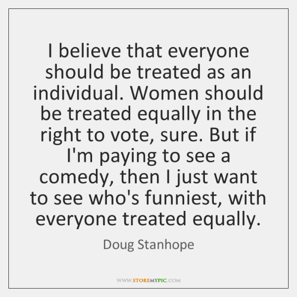 I believe that everyone should be treated as an individual. Women should ...