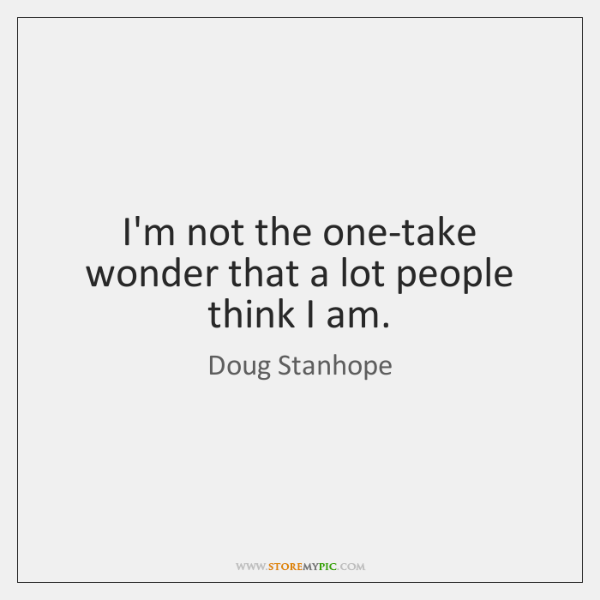 I'm not the one-take wonder that a lot people think I am.