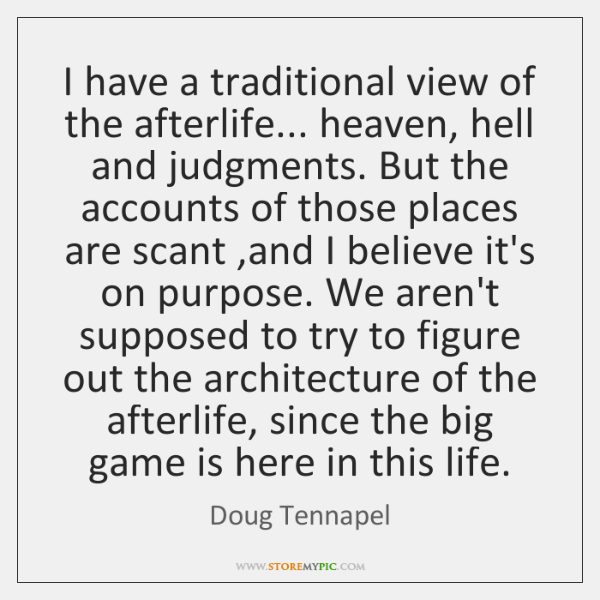 I have a traditional view of the afterlife... heaven, hell and judgments. ...