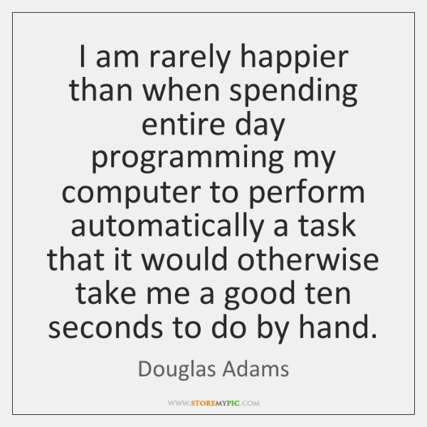 I am rarely happier than when spending entire day programming my computer ...
