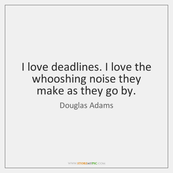 I love deadlines. I love the whooshing noise they make as they ...