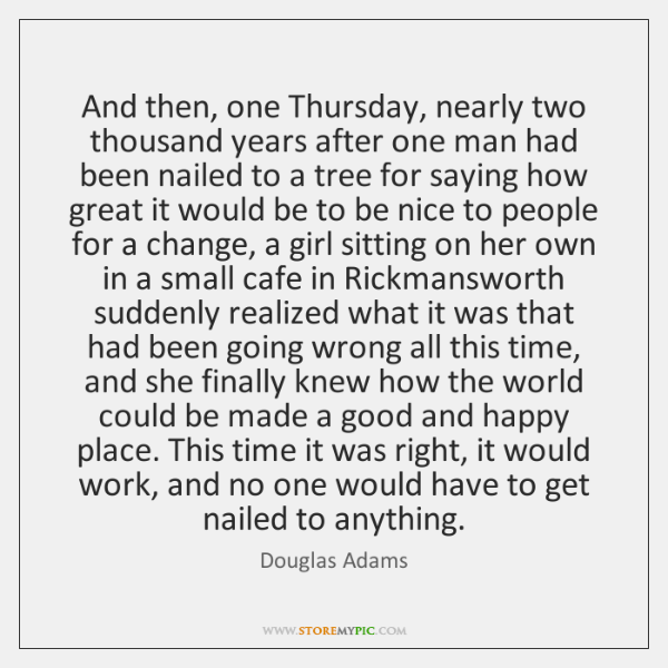 And then, one Thursday, nearly two thousand years after one man had ...