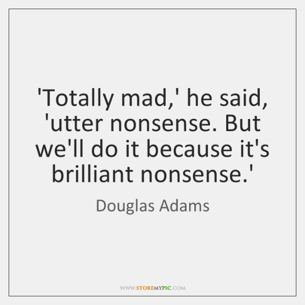 'Totally mad,' he said, 'utter nonsense. But we'll do it because ...