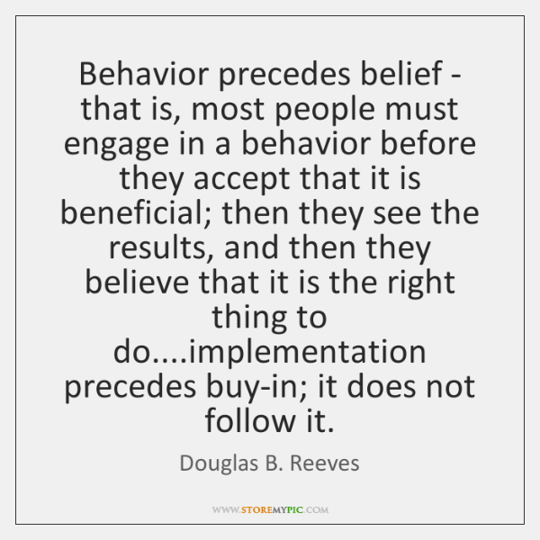 Behavior precedes belief - that is, most people must engage in a ...