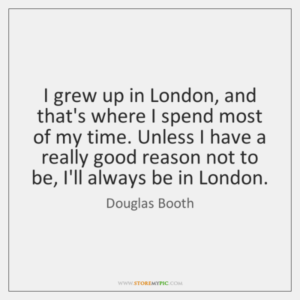 I grew up in London, and that's where I spend most of ...