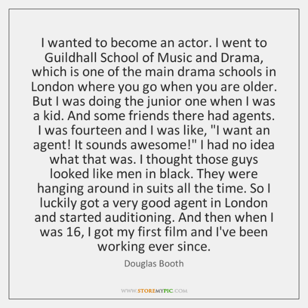 I wanted to become an actor. I went to Guildhall School of ...