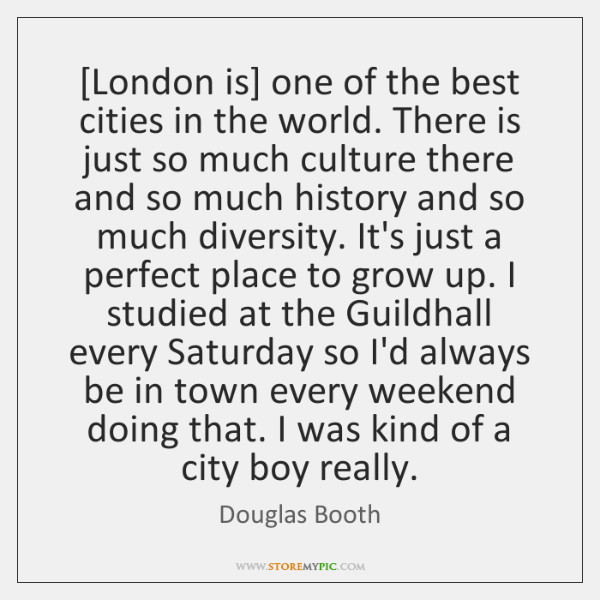 [London is] one of the best cities in the world. There is ...