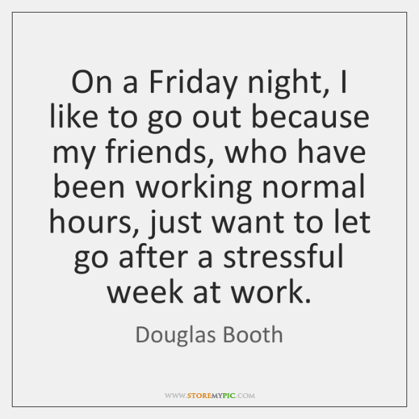 On a Friday night, I like to go out because my friends, ...