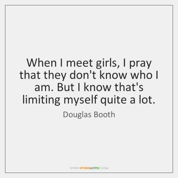 When I meet girls, I pray that they don't know who I ...