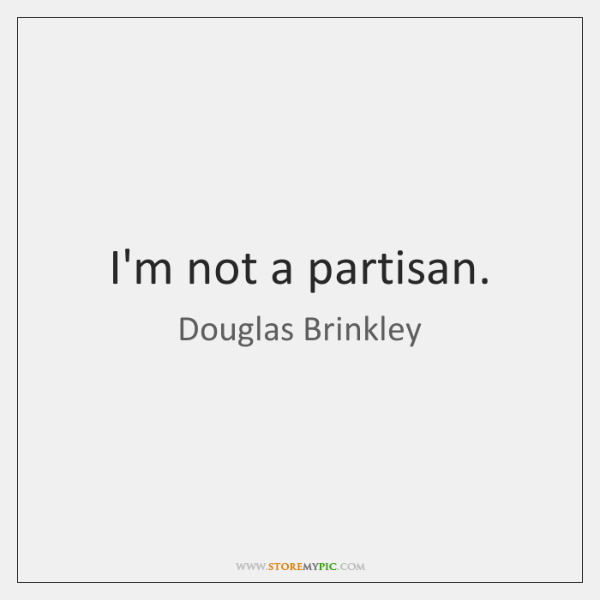 I'm not a partisan.