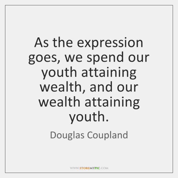 As the expression goes, we spend our youth attaining wealth, and our ...