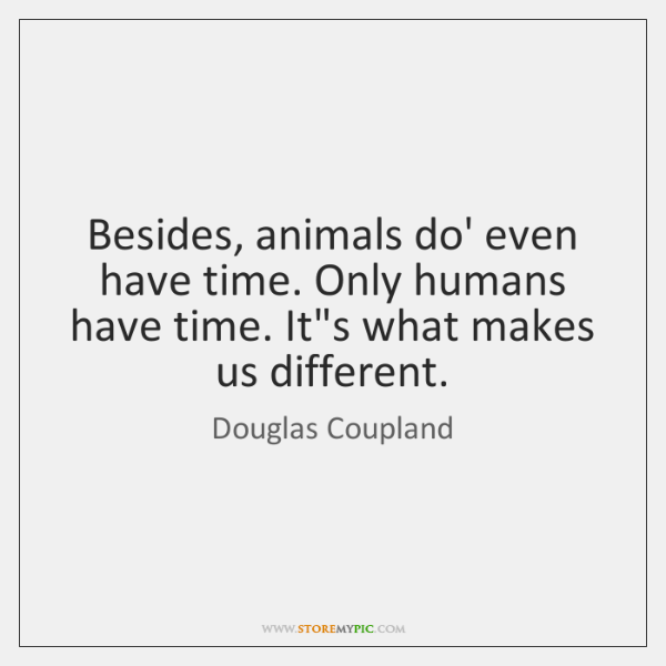 Besides, animals do' even have time. Only humans have time. It's what ...