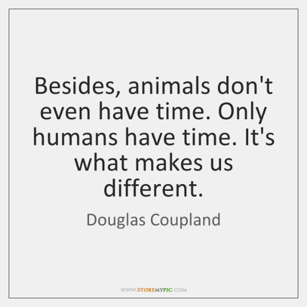 Besides, animals don't even have time. Only humans have time. It's what ...