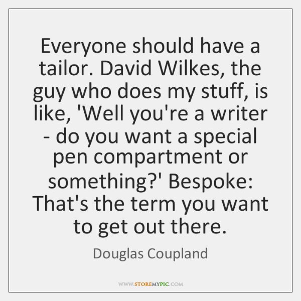 Everyone should have a tailor. David Wilkes, the guy who does my ...