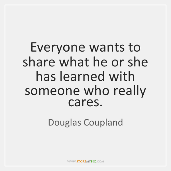 Everyone wants to share what he or she has learned with someone ...