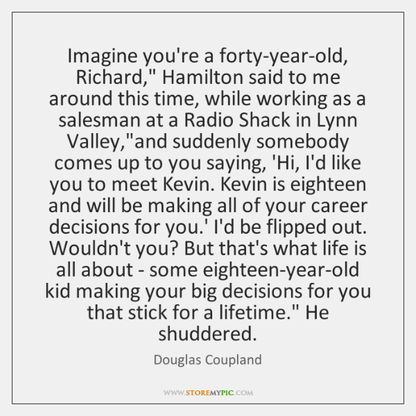 "Imagine you're a forty-year-old, Richard,"" Hamilton said to me around this time, ..."
