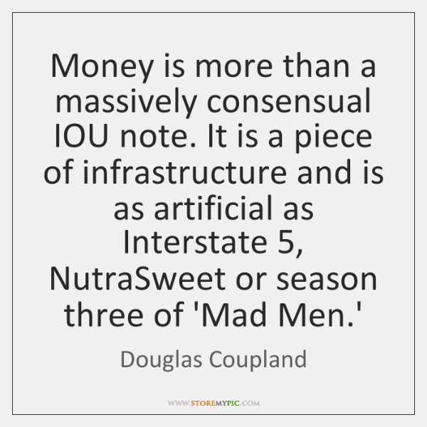 Money is more than a massively consensual IOU note. It is a ...