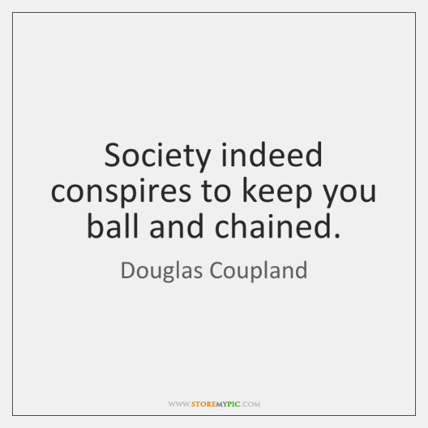 Society indeed conspires to keep you ball and chained.