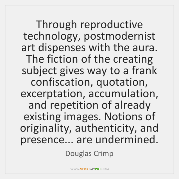 Through reproductive technology, postmodernist art dispenses with the aura. The fiction of ...
