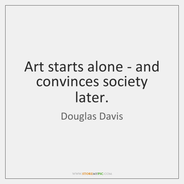 Art starts alone - and convinces society later.