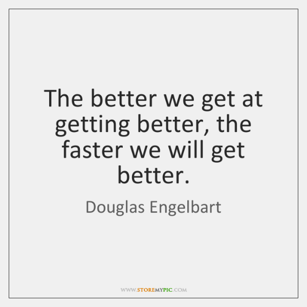 The better we get at getting better, the faster we will get ...