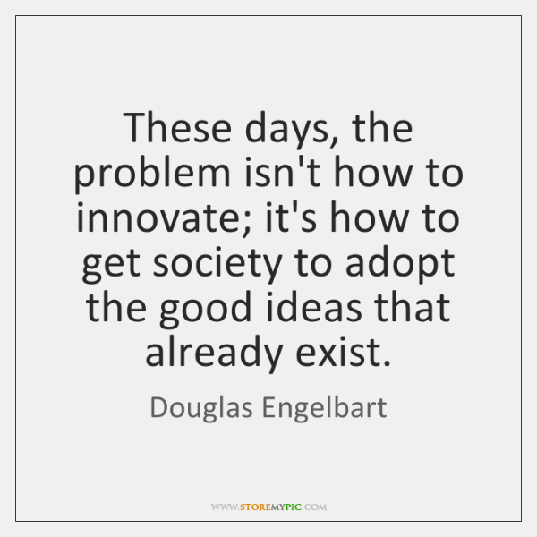 These days, the problem isn't how to innovate; it's how to get ...