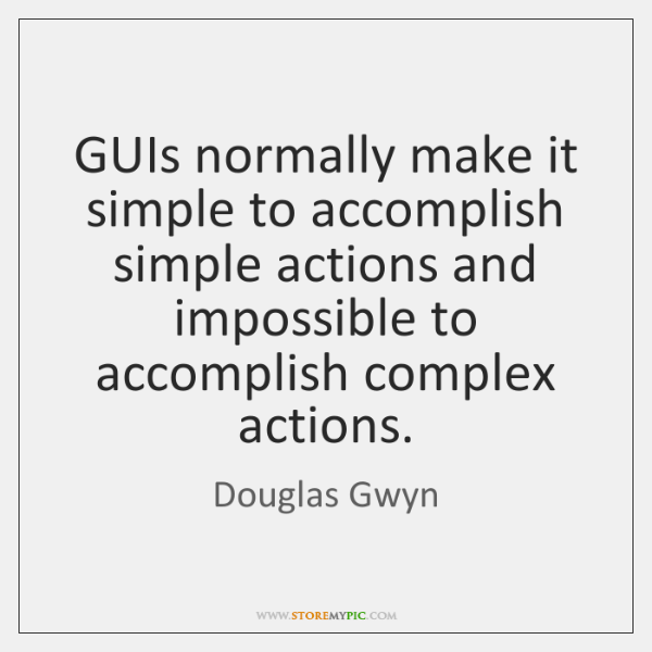 GUIs normally make it simple to accomplish simple actions and impossible to ...