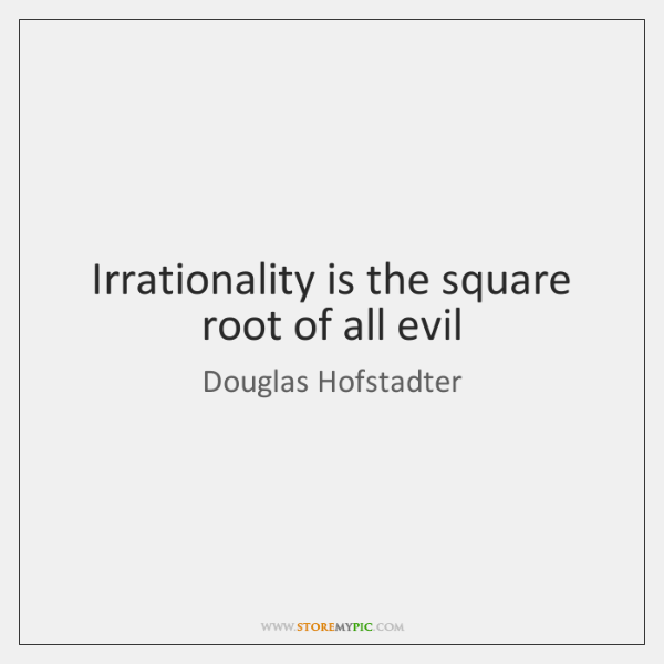 Irrationality is the square root of all evil