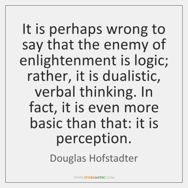 It is perhaps wrong to say that the enemy of enlightenment is ...