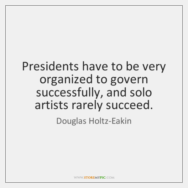 Presidents have to be very organized to govern successfully, and solo artists ...