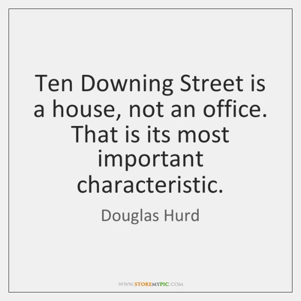Ten Downing Street is a house, not an office. That is its ...