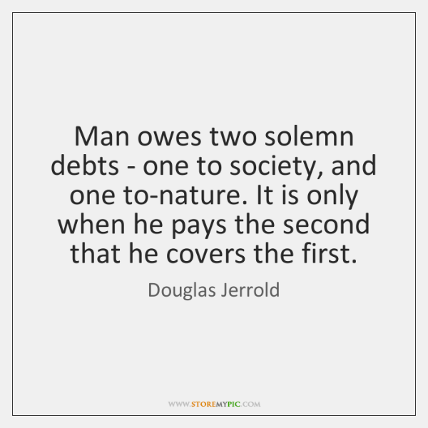 Man owes two solemn debts - one to society, and one to-nature. ...