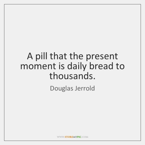 A pill that the present moment is daily bread to thousands.