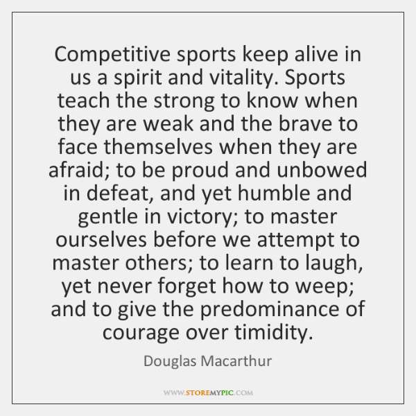 Competitive sports keep alive in us a spirit and vitality. Sports teach ...