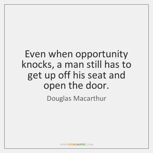 Even when opportunity knocks, a man still has to get up off ...