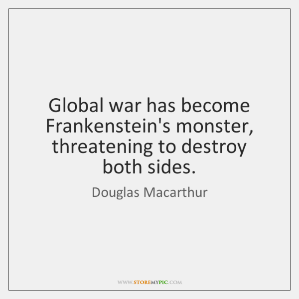 Global war has become Frankenstein's monster, threatening to destroy both sides.